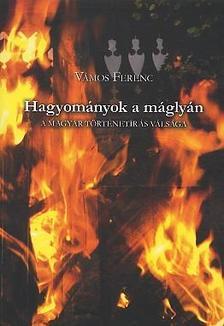 Vámos Ferenc - HAGYOMÁNYOK A MÁGLYÁN - A MAGYAR TÖRTÉNETÍRÁS VÁLSÁGA