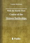 Matthews Franklin - With the Battle Fleet Cruise of The Sixteen Battleships [eK�nyv: pdf,  epub,  mobi]