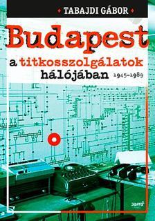 Tabajdi Gábor - Budapest a titkosszolgálatok hálójában 1945-1989