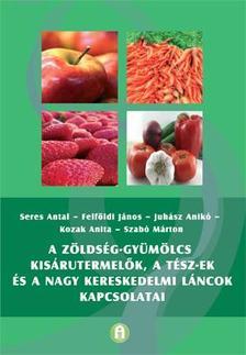 Seres Antal - Felföldi János - Juhász Anikó -  Kozak Anita - - A zöldség-gyümölcs kisárutermelők, a TÉSZ-ek és a nagy kereskedelmi láncok kapcsolatai