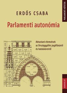 Erd�s Csaba - Parlamenti auton�mia. Aktustani elemz�sek az Orsz�ggy�l�s jog�ll�s�r�l �s hat�sk�reir�l