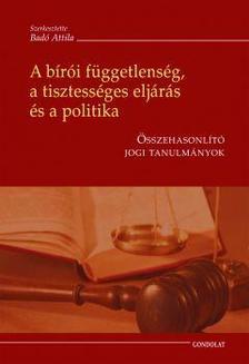 Szerk. Bad� Attila - A b�r�i f�ggetlens�g, a tisztess�ges elj�r�s �s a politika - �sszehasonl�t� jogi tanulm�nyok