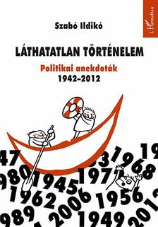 Szab� Ildik� - L�thatatlan t�rt�nelem. Politikai anekdot�k 1942-2012