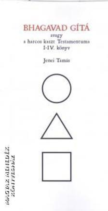 Jenei Tamás (főszerk.) - Bhagavad Gítá avagy a harcos kaszt Testamentuma. I-IV könyv