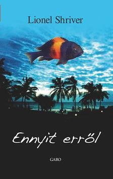 Lionel Shriver - Ennyit err�l