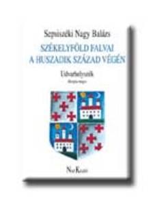 Sepsisz�ki Nagy Bal�zs - SZ�KELYF�LD FALVAI A HUSZADIK SZ�ZAD V�G�N - UDVARHELYSZ�K /