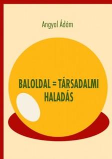 Angyal Ádám - Baloldal = társadalmi haladás [eKönyv: pdf]