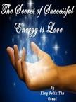 Great King Felix The - The Secret of Successful Energy is LOVE [eK�nyv: epub,  mobi]