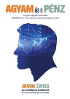 ason Zweig - Agyam és a pénz - Hogyan váljunk tudatosabb befektetővé a neuroökonómia következtetései révén?