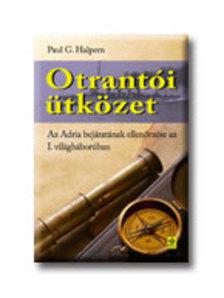 HALPERN, PAUL G. - OTRANTÓI ÜTKÖZET - AZ ADRIA BEJÁRATÁNAK ELLENŐRZÉSE AZ I. VH-BAN