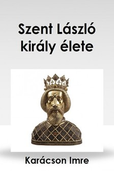 Karácson Imre - Szent László király élete [eKönyv: epub, mobi]