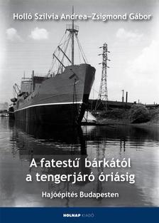 Holló Szilvia Andrea - Zsigmond Gábor - A fatestű bárkától a tengerjáró óriásig