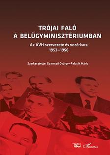 Gyarmati György-Palasik Mária (szerk.) - TRÓJAI FALÓ A BELÜGYMINISZTÉRIUMBAN - AZ ÁVH SZERVEZETE ÉS VEZÉRKARA 1953-1956