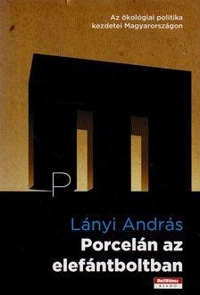 Lányi András - PORCELÁN AZ ELEFÁNTBOLTBAN -  AZ ÖKOLÓGIAI POLITIKA KEZDETEI MAGYARORSZÁGON