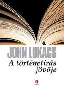 John Lukacs - A t�rt�net�r�s j�v�je