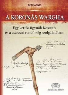 De�k �gnes - A koron�s Wargha - Egy kett�s �gyn�k Kossuth �s a cs�sz�ri rend�rs�g szolg�lat�ban [eK�nyv: epub, mobi]