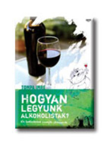 Tompa Imre - HOGYAN LEGYÜNK ALKOHOLISTÁK? - KIS BORBÉDEKKER SZOMJAS LAIKUSOKNAK
