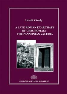 Várady László - A late Roman exarchate of Urbs Romae - The Pannonian Valeria [eKönyv: epub, mobi]