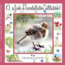 Telegdi Ágnes - Ó, azok a csodálatos állatok - Tavaszi-nyári ösvényeken